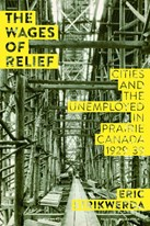 The Wages of Relief: Cities and the Unemployed in Prairie Canada, 1929–39